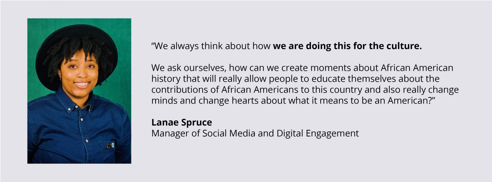 "Quote Image: ""We always think about how we are doing this for the culture. We ask ourselves, how can we create moments about African American history that will really allow people to educate themselves about the contributions of African Americans to this country and also really change minds and change hearts about what it means to be an American?"""